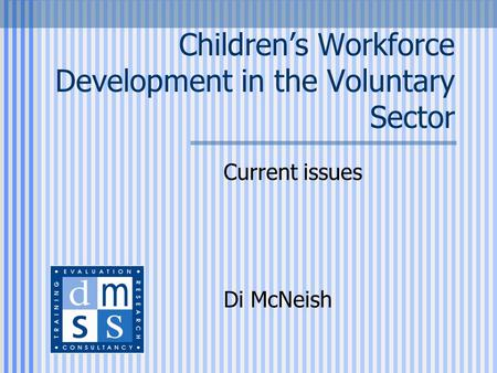 Children's Workforce Development in the Voluntary Sector Current issues Di McNeish.