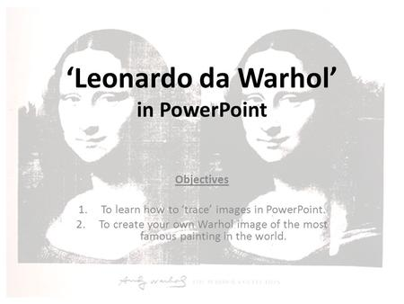 'Leonardo da Warhol' in PowerPoint Objectives 1.To learn how to 'trace' images in PowerPoint. 2.To create your own Warhol image of the most famous painting.