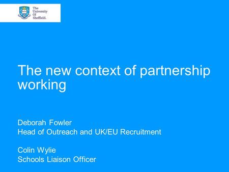 The new context of partnership working Deborah Fowler Head of Outreach and UK/EU Recruitment Colin Wylie Schools Liaison Officer.