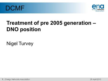 DCMF Treatment of pre 2005 generation – DNO position Nigel Turvey 29 April 2010 1 | Energy Networks Association.