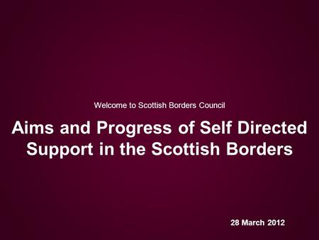 Welcome to Scottish Borders Council Aims and Progress of Self Directed Support in the Scottish Borders 28 March 2012.