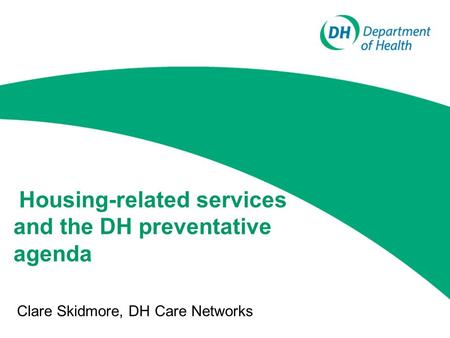 Housing-related services and the DH preventative agenda Clare Skidmore, DH Care Networks.