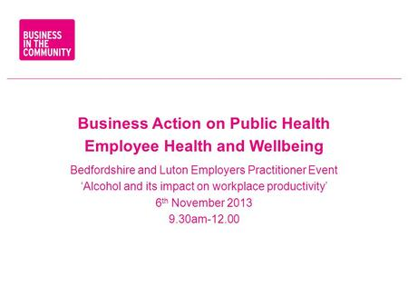 Business Action on Public Health Employee Health and Wellbeing Bedfordshire and Luton Employers Practitioner Event 'Alcohol and its impact on workplace.
