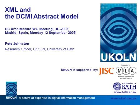 A centre of expertise in digital information management www.ukoln.ac.uk UKOLN is supported by: XML and the DCMI Abstract Model DC Architecture WG Meeting,