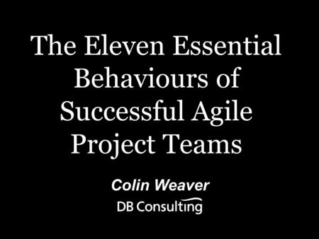 Colin Weaver The Eleven Essential Behaviours of Successful Agile Project Teams.