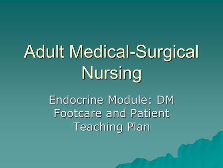 Adult Medical-Surgical Nursing Endocrine Module: DM Footcare and Patient Teaching Plan.
