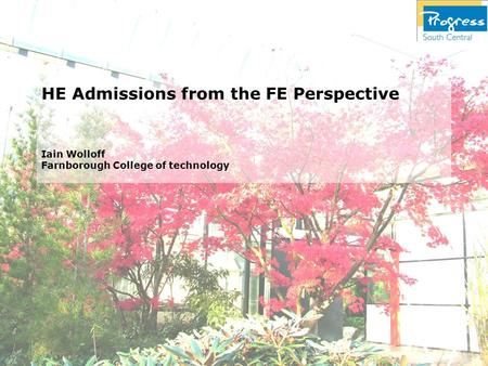 HE Admissions from the FE Perspective Iain Wolloff Farnborough College of technology.