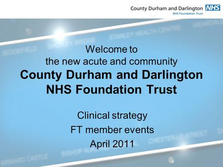 Welcome to the new acute and community County Durham and Darlington NHS Foundation Trust Clinical strategy FT member events April 2011.