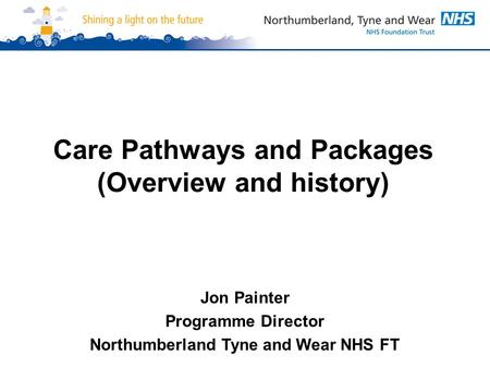 Care Pathways and Packages (Overview and history) Jon Painter Programme Director Northumberland Tyne and Wear NHS FT.