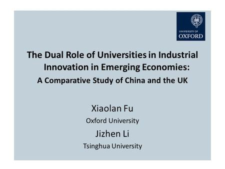 The Dual Role of Universities in Industrial Innovation in Emerging Economies: A Comparative Study of China and the UK Xiaolan Fu Oxford University Jizhen.
