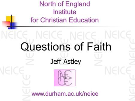 North of England Institute for Christian Education www.durham.ac.uk/neice Questions of Faith Jeff Astley.