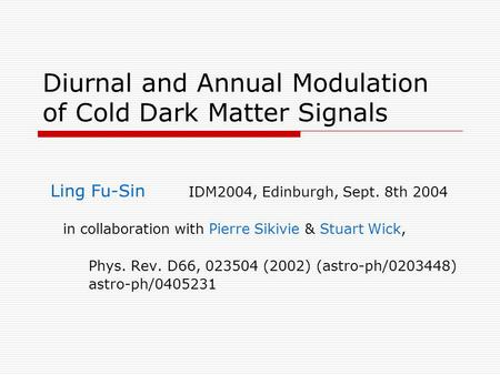 Diurnal and Annual Modulation of Cold Dark Matter Signals Ling Fu-Sin IDM2004, Edinburgh, Sept. 8th 2004 in collaboration with Pierre Sikivie & Stuart.