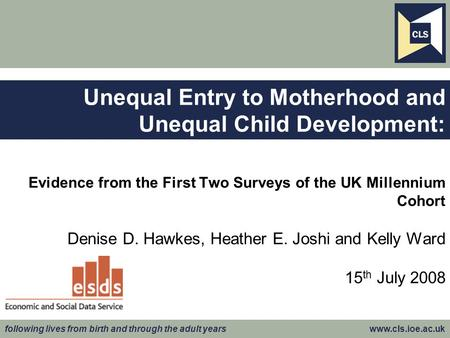 Following lives from birth and through the adult years www.cls.ioe.ac.uk Evidence from the First Two Surveys of the UK Millennium Cohort Denise D. Hawkes,