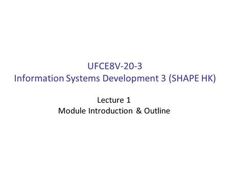 UFCE8V-20-3 Information Systems Development 3 (SHAPE HK) Lecture 1 Module Introduction & Outline.