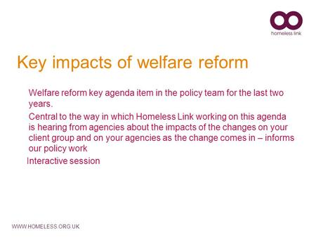 WWW.HOMELESS.ORG.UK Key impacts of welfare reform Welfare reform key agenda item in the policy team for the last two years. Central to the way in which.