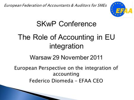 European Perspective on the integration of accounting Federico Diomeda – EFAA CEO SKwP Conference The Role of Accounting in EU integration Warsaw 29 November.