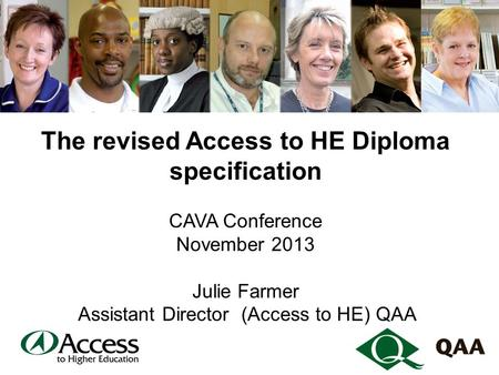 The revised Access to HE Diploma specification CAVA Conference November 2013 Julie Farmer Assistant Director (Access to HE) QAA.