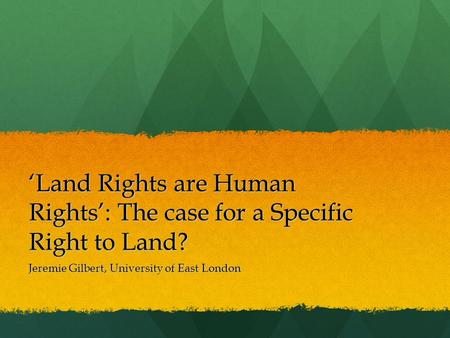 'Land Rights are Human Rights': The case for a Specific Right to Land? Jeremie Gilbert, University of East London.