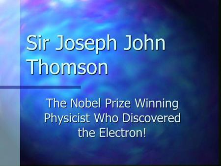 Sir Joseph John Thomson The Nobel Prize Winning Physicist Who Discovered the Electron!