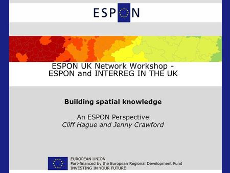 ESPON UK Network Workshop - ESPON and INTERREG IN THE UK Building spatial knowledge An ESPON Perspective Cliff Hague and Jenny Crawford.