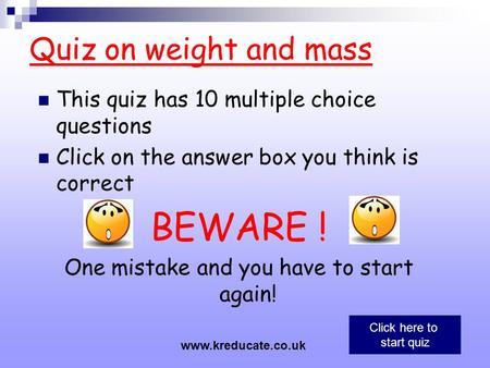 Quiz on weight and mass This quiz has 10 multiple choice questions Click on the answer box you think is correct BEWARE ! One mistake and you have to start.