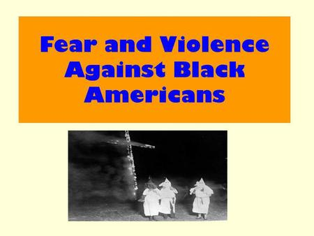 Fear and Violence Against Black Americans. Aim : Examine how fear and violence was used against Black Americans in the South.