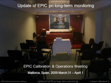 EPIC Calibration Meeting, Mallorca Update of EPIC pn long-term monitoring K. Dennerl, 2009 March 31 Update of EPIC pn long-term monitoring Mallorca, Spain,