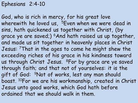 Ephesians 2:4-10 God, who is rich in mercy, for his great love wherewith he loved us, 5 Even when we were dead in sins, hath quickened us together with.