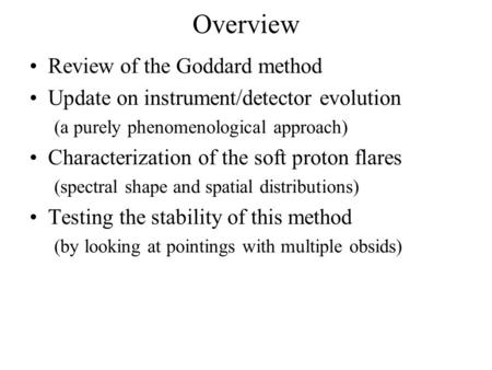Overview Review of the Goddard method Update on instrument/detector evolution (a purely phenomenological approach) Characterization of the soft proton.