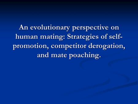 An evolutionary perspective on human mating: Strategies of self- promotion, competitor derogation, and mate poaching.