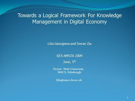 1 Heriot -Watt University MACS, Edinburgh Towards a Logical Framework For Knowledge Management in Digital Economy Lilia Georgieva and.