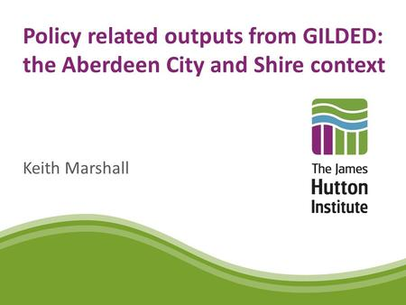 Policy related outputs from GILDED: the Aberdeen City and Shire context Keith Marshall.