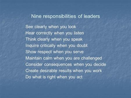 Nine responsibilities of leaders See clearly when you look Hear correctly when you listen Think clearly when you speak Inquire critically when you doubt.
