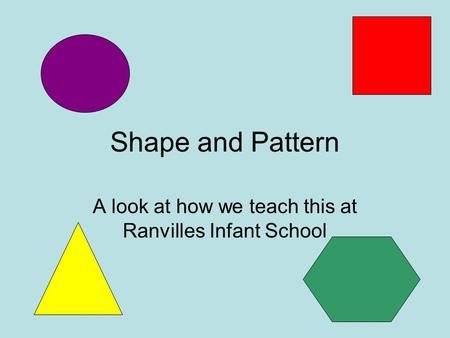 Shape and Pattern A look at how we teach this at Ranvilles Infant School.