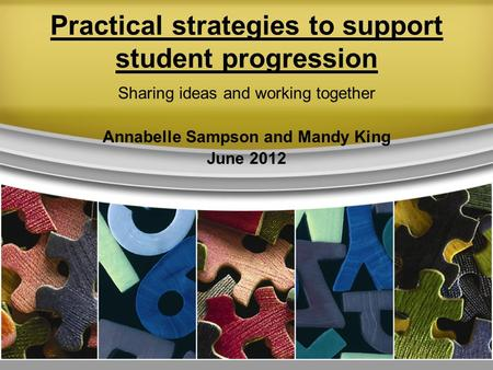 Practical strategies to support student progression Sharing ideas and working together Annabelle Sampson and Mandy King June 2012.