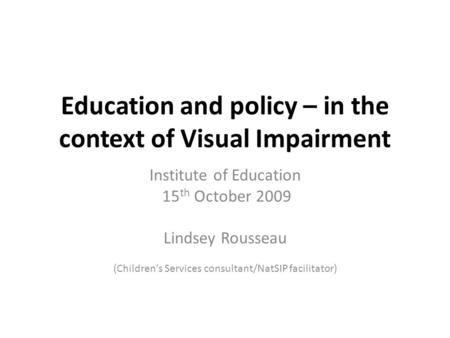 Education and policy – in the context of Visual Impairment Institute of Education 15 th October 2009 Lindsey Rousseau (Children's Services consultant/NatSIP.