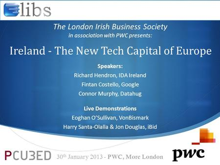  Ireland - The New Tech Capital of Europe The London Irish Business Society in association with PWC presents: 30 th January 2013 - PWC, More London Speakers: