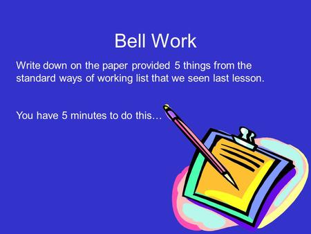 Write down on the paper provided 5 things from the standard ways of working list that we seen last lesson. You have 5 minutes to do this… Bell Work.