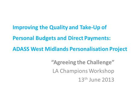 "Improving the Quality and Take-Up of Personal Budgets and Direct Payments: ADASS West Midlands Personalisation Project ""Agreeing the Challenge"" LA Champions."