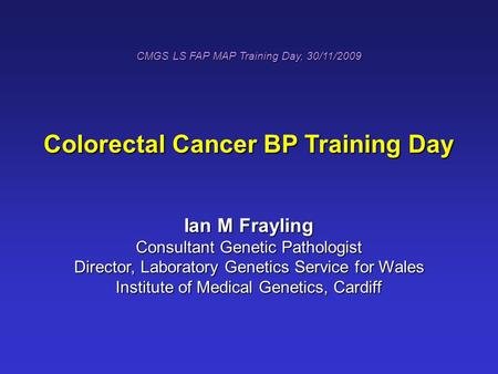 CMGS LS FAP MAP Training Day, 30/11/2009 Colorectal Cancer BP Training Day Ian M Frayling Consultant Genetic Pathologist Director, Laboratory Genetics.