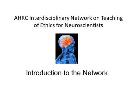 Introduction to the Network AHRC Interdisciplinary Network on Teaching of Ethics for Neuroscientists.