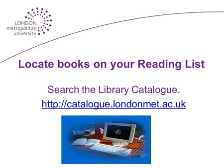 Locate books on your Reading List Search the Library Catalogue.