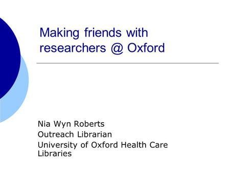 Making friends with Oxford Nia Wyn Roberts Outreach Librarian University of Oxford Health Care Libraries.