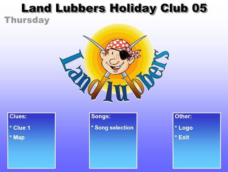 Thursday Land Lubbers Holiday Club 05 Clues: * Clue 1 Songs: * Song selection Other: * Logo * Exit* Map.