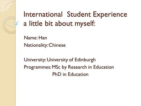 International Student Experience a little bit about myself: Name: Han Nationality: Chinese University: University of Edinburgh Programmes: MSc by Research.