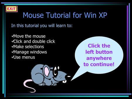 Mouse Tutorial for Win XP In this tutorial you will learn to: Move the mouse Click and double click Make selections Manage windows Use menus Click the.