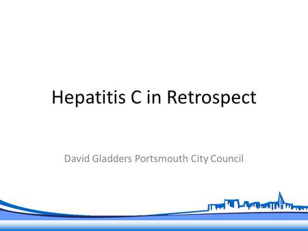 Hepatitis C in Retrospect David Gladders Portsmouth City Council.