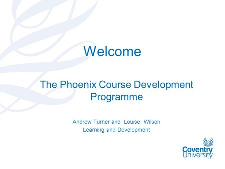 Welcome The Phoenix Course Development Programme Andrew Turner and Louise Wilson Learning and Development.
