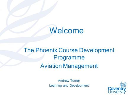 Welcome The Phoenix Course Development Programme Aviation Management Andrew Turner Learning and Development.