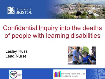 Confidential Inquiry into the deaths of people with learning disabilities Lesley Russ Lead Nurse.